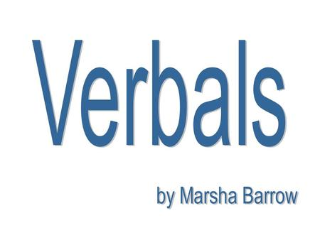 Verbals are phrases using verbs as nonverbs. There are three kinds of verbals: Gerunds Infinitives Participles.