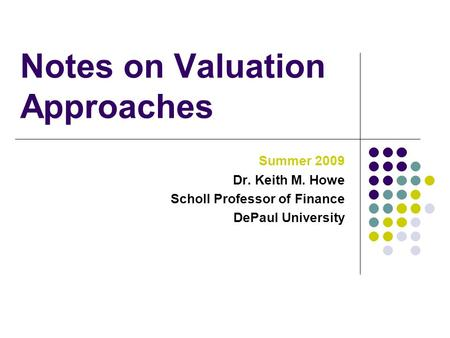 Notes on Valuation Approaches Summer 2009 Dr. Keith M. Howe Scholl Professor of Finance DePaul University.