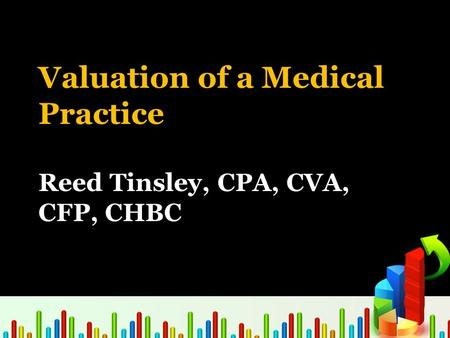 Valuation of a Medical Practice Reed Tinsley, CPA, CVA, CFP, CHBC.