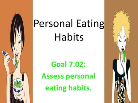 Personal Eating Habits Goal 7.02: Assess personal eating habits.