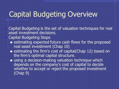 Capital Budgeting Overview Capital Budgeting is the set of valuation techniques for real asset investment decisions. Capital Budgeting Steps estimating.