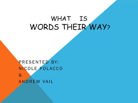 WHAT IS WORDS THEIR WAY ? PRESENTED BY: NICOLE POLACCO & ANDREW VAIL.