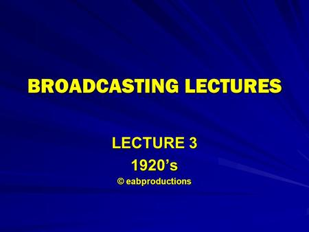 BROADCASTING LECTURES LECTURE 3 1920's © eabproductions.