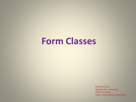 Form Classes Ed McCorduck English 402—Grammar SUNY Cortland