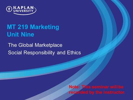 MT 219 Marketing Unit Nine The Global Marketplace Social Responsibility and Ethics Note: This seminar will be recorded by the instructor.