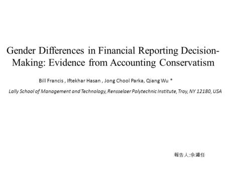 Gender Differences in Financial Reporting Decision- Making: Evidence from Accounting Conservatism Bill Francis, Iftekhar Hasan, Jong Chool Parka, Qiang.
