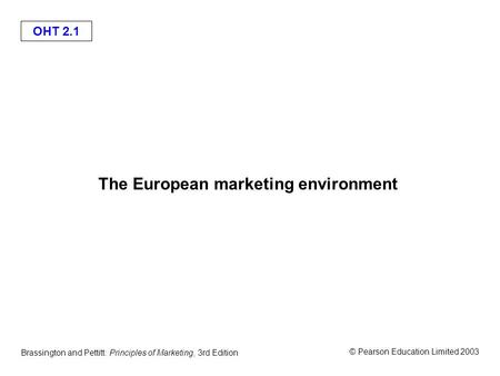 OHT 2.1 © Pearson Education Limited 2003 Brassington and Pettitt: Principles of Marketing, 3rd Edition The European marketing environment.