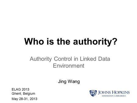 Who is the authority? Authority Control in Linked Data Environment Jing Wang ELAG 2013 Ghent, Belgium May 28-31, 2013.