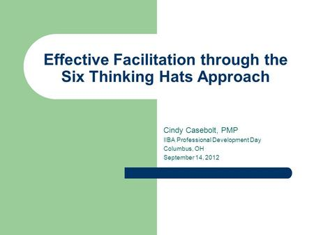 Effective Facilitation through the Six Thinking Hats Approach Cindy Casebolt, PMP IIBA Professional Development Day Columbus, OH September 14, 2012.