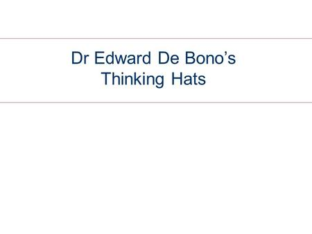 Dr Edward De Bono's Thinking Hats. Six Thinking Hats  This framework for thinking was developed by De Bono in 1985  It defines six metaphorical hats.