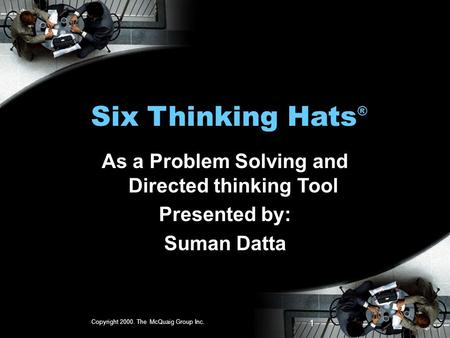 Copyright 2000. The McQuaig Group Inc. 1 Six Thinking Hats ® As a Problem Solving and Directed thinking Tool Presented by: Suman Datta.