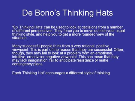 De Bono's Thinking Hats 'Six Thinking Hats' can be used to look at decisions from a number of different perspectives. They force you to move outside your.