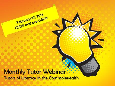 Monthly Tutor Webinar Tutors of Literacy in the Commonwealth February 27, 2013 GED® and pre-GED®