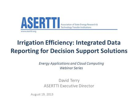Irrigation Efficiency: Integrated Data Reporting for Decision Support Solutions David Terry ASERTTI Executive Director August 19, 2013 Energy Applications.