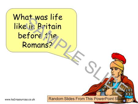 Www.ks1resources.co.uk What was life like in Britain before the Romans? SAMPLE SLIDE Random Slides From This PowerPoint Show.
