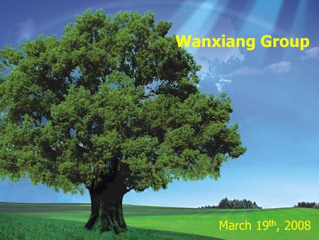Welcome to Wanxiang 2008 年 2 月 25 日 March 19 th, 2008 Wanxiang Group.