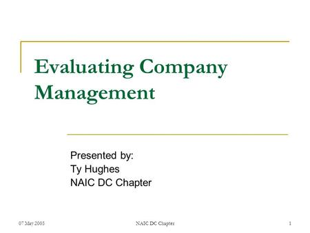 07 May 2005NAIC DC Chapter1 Evaluating Company Management Presented by: Ty Hughes NAIC DC Chapter.