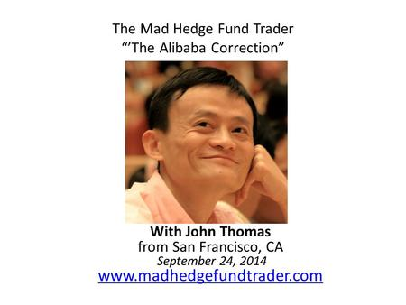 "The Mad Hedge Fund Trader ""'The Alibaba Correction"" With John Thomas from San Francisco, CA September 24, 2014 www.madhedgefundtrader.com www.madhedgefundtrader.com."