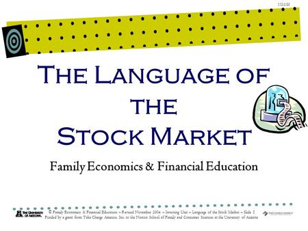 1.12.2.G1 © Family Economics & Financial Education – Revised November 2004 – Investing Unit – Language of the Stock Market – Slide 1 Funded by a grant.