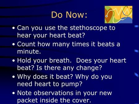 Do Now: Can you use the stethoscope to hear your heart beat? Count how many times it beats a minute. Hold your breath. Does your heart beat? Is there.