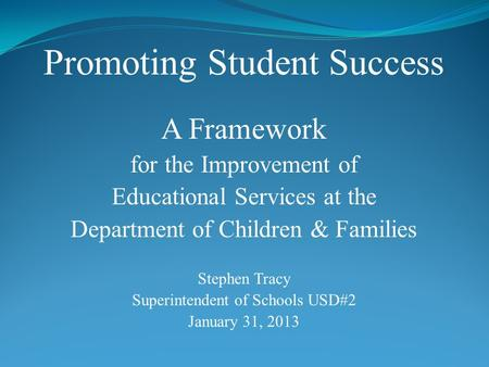Promoting Student Success A Framework for the Improvement of Educational Services at the Department of Children & Families Stephen Tracy Superintendent.