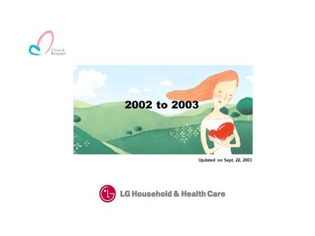 "Updated on Sept. 22, 2003 2002 to 2003. Corporate Overview Founded in 1947, LG Household & Health Care(""LG H&H"") has been the basis of growth for LG Chemical."