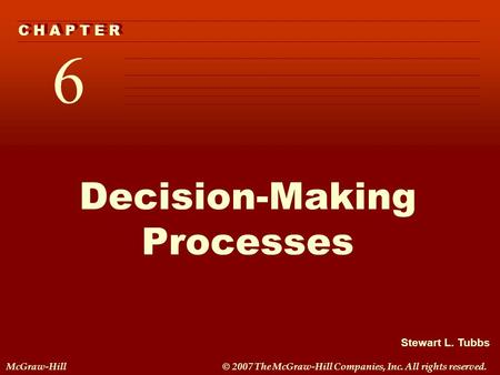 Stewart L. Tubbs McGraw-Hill© 2007 The McGraw-Hill Companies, Inc. All rights reserved. 6 C H A P T E R Decision-Making Processes.