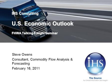 IHS Consulting U.S. Economic Outlook FHWA Talking Freight Seminar Steve Owens Consultant, Commodity Flow Analysis & Forecasting February 16, 2011.
