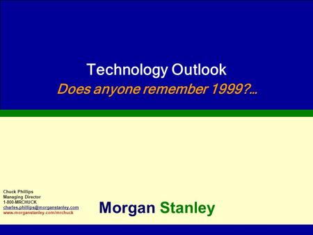 Technology Outlook Does anyone remember 1999?… Morgan Stanley Chuck Phillips Managing Director 1-800-MRCHUCK