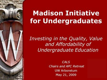 Madison Initiative for Undergraduates Investing in the Quality, Value and Affordability of Undergraduate Education CALS Chairs and APC Retreat UW Arboretum.