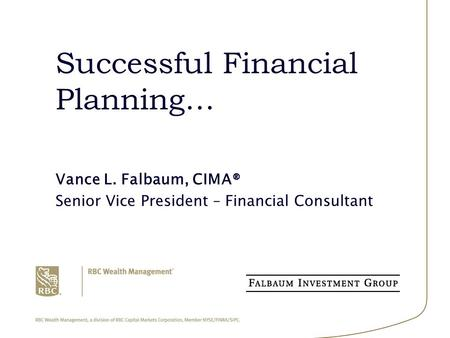 Successful Financial Planning… Vance L. Falbaum, CIMA® Senior Vice President – Financial Consultant.