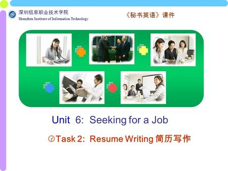 深圳信息职业技术学院 Shenzhen Institute of Information Technology Shenzhen Institute of Information Technology 《秘书英语》课件 Unit 6: Seeking for a Job  Task 2: Resume.