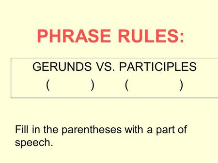 PHRASE RULES: GERUNDS VS. PARTICIPLES ( ) Fill in the parentheses with a part of speech.