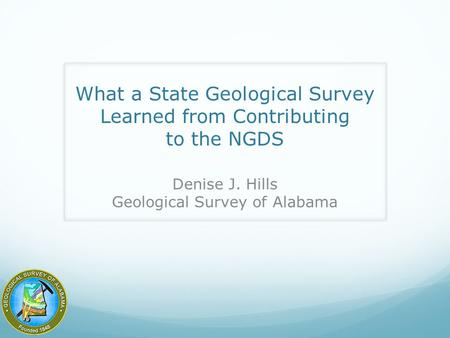 What a State Geological Survey Learned from Contributing to the NGDS Denise J. Hills Geological Survey of Alabama.