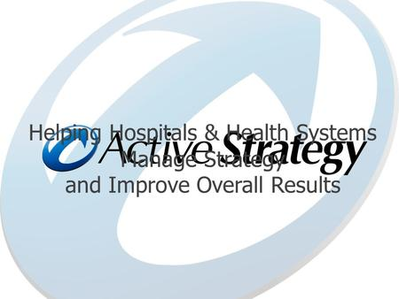 Helping Hospitals & Health Systems <strong>Manage</strong> Strategy and Improve Overall Results.