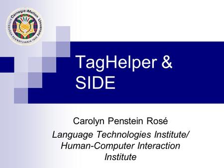 TagHelper & SIDE Carolyn Penstein Rosé Language Technologies Institute/ Human-Computer Interaction Institute.
