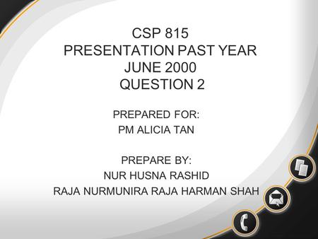 CSP 815 PRESENTATION PAST YEAR JUNE 2000 QUESTION 2 PREPARED FOR: PM ALICIA TAN PREPARE BY: NUR HUSNA RASHID RAJA NURMUNIRA RAJA HARMAN SHAH.