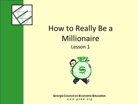 Georgia Council on Economic Education w w w. g c e e. o r g How to Really Be a Millionaire Lesson 1.