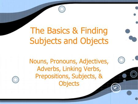 The Basics & Finding Subjects and Objects Nouns, Pronouns, Adjectives, Adverbs, Linking Verbs, Prepositions, Subjects, & Objects.