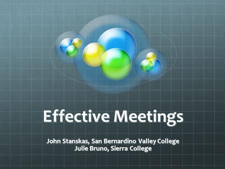 Effective Meetings John Stanskas, San Bernardino Valley College Julie Bruno, Sierra College.