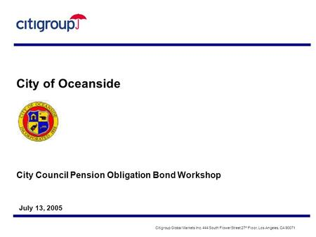 City Council Pension Obligation Bond Workshop July 13, 2005 City of Oceanside Citigroup Global Markets Inc. 444 South Flower Street 27 th Floor, Los Angeles,
