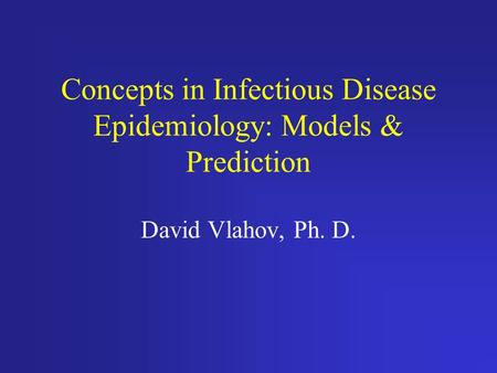 Concepts in Infectious Disease Epidemiology: Models & Prediction David Vlahov, Ph. D.