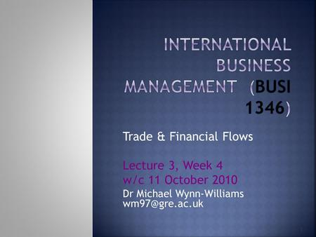 1 Trade & Financial Flows Lecture 3, Week 4 w/c 11 October 2010 Dr Michael Wynn-Williams