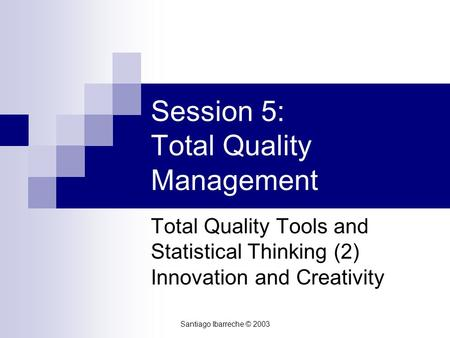 Santiago Ibarreche © 2003 Session 5: Total Quality Management Total Quality Tools and Statistical Thinking (2) Innovation and Creativity.