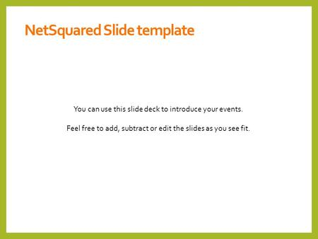 You can use this slide deck to introduce your events. Feel free to add, subtract or edit the slides as you see fit. NetSquared Slide template.