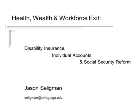 Health, Wealth & Workforce Exit: Disability Insurance, Individual Accounts & Social Security Reform Jason Seligman