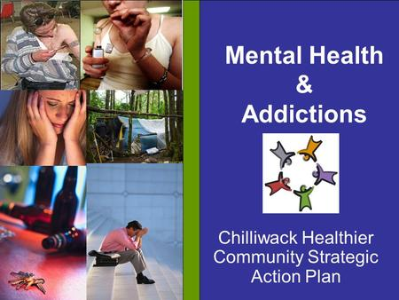Mental Health & Addictions Chilliwack Healthier Community Strategic Action Plan.