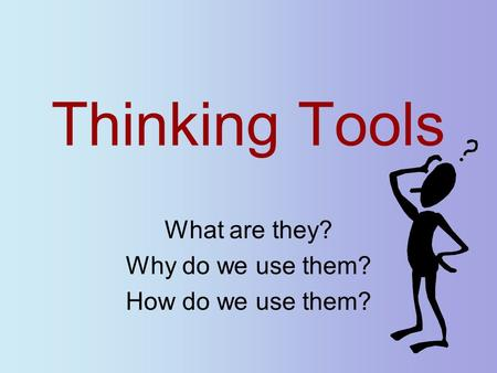Thinking Tools What are they? Why do we use them? How do we use them?