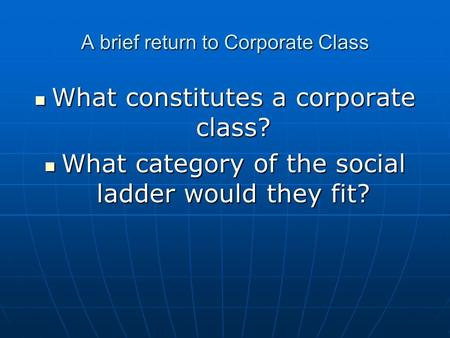 A brief return to Corporate Class What constitutes a corporate class? What constitutes a corporate class? What category of the social ladder would they.