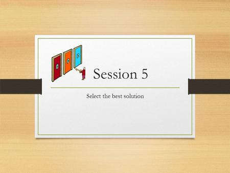 Session 5 Select the best solution. Step #4: Select the best solution Once a variety of possible solutions have been identified the best solution should.